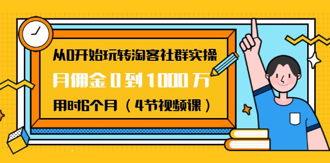 (免费项目第20期)从0开始玩转淘客社群实操:月佣金0到1000万用时6个月(4节视频课)