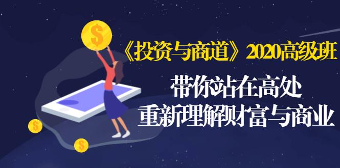 (精品项目第26期)《投资与商道》2020高级班:带你站在高处,重新理解财富与商业(无水印)