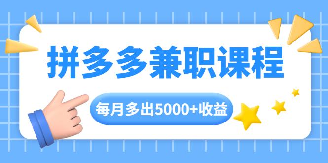 [给力项目] 拼多多兼职课程,每天操作2小时,每月多出5000+收益,手机操作即可!