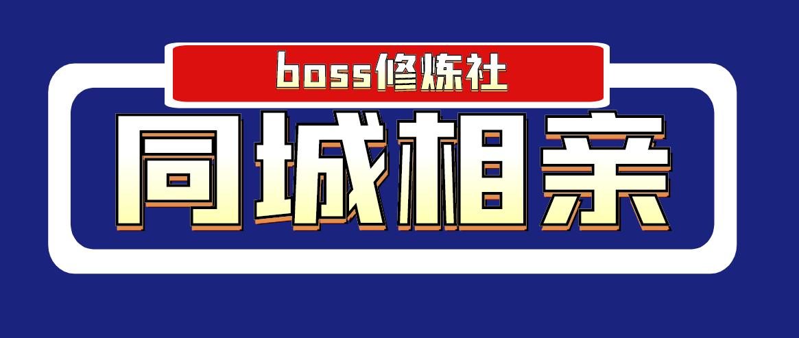 [给力项目] boss修炼社·同城相亲项目 两年赚了两百多万,这个项目依然很赚钱