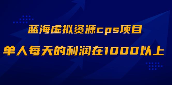 蓝海虚拟资源cps项目,目前最高单人每天的利润在1000以上【视频课程】